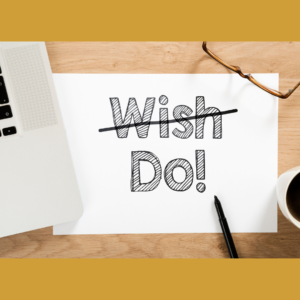 Don't wish. Do!